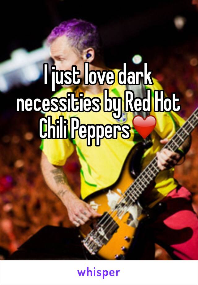 I just love dark necessities by Red Hot Chili Peppers❤️