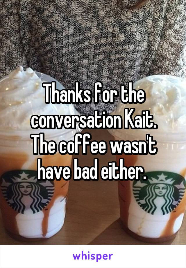Thanks for the conversation Kait. The coffee wasn't have bad either.