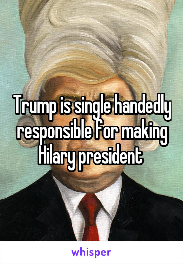 Trump is single handedly responsible for making Hilary president