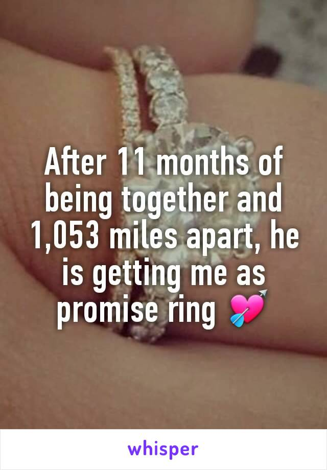 After 11 months of being together and 1,053 miles apart, he is getting me as promise ring 💘