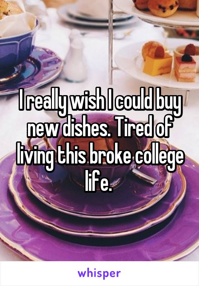 I really wish I could buy new dishes. Tired of living this broke college life.