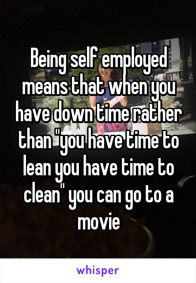 "Being self employed means that when you have down time rather than ""you have time to lean you have time to clean"" you can go to a movie"