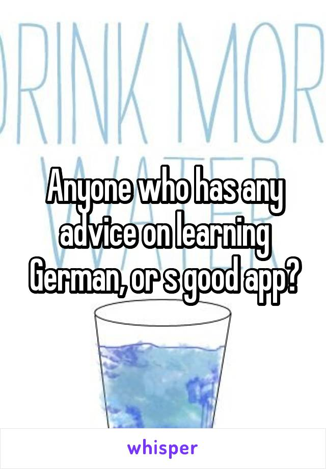 Anyone who has any advice on learning German, or s good app?