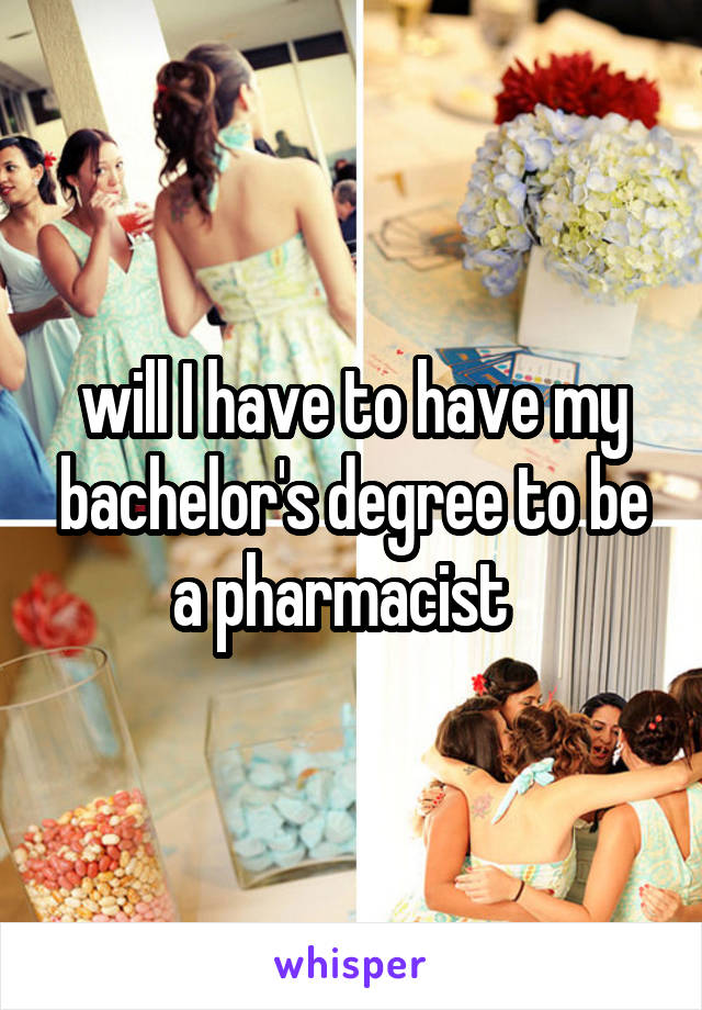 will I have to have my bachelor's degree to be a pharmacist