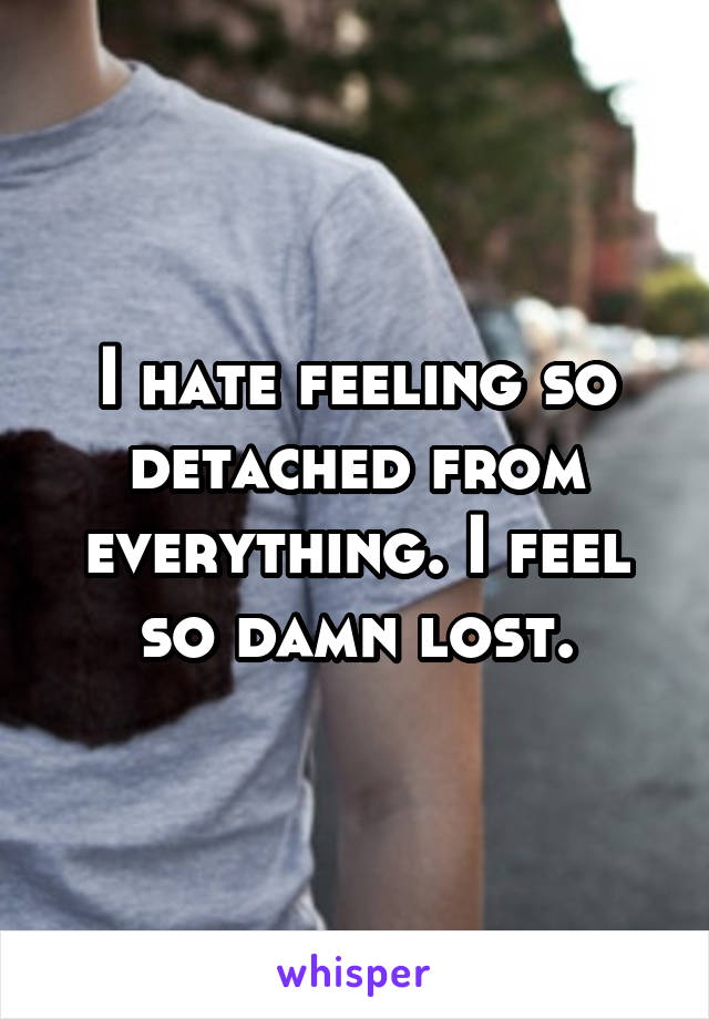 I hate feeling so detached from everything. I feel so damn lost.