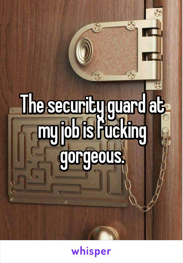 The security guard at my job is fucking gorgeous.