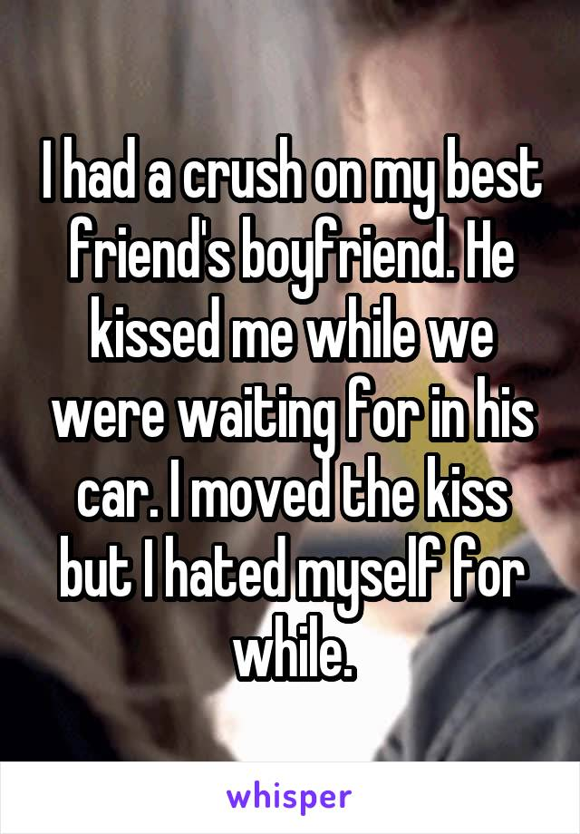 I had a crush on my best friend's boyfriend. He kissed me while we were waiting for in his car. I moved the kiss but I hated myself for while.