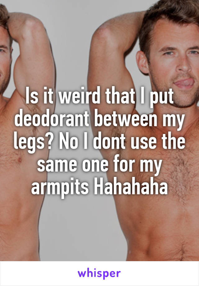 Is it weird that I put deodorant between my legs? No I dont use the same one for my armpits Hahahaha