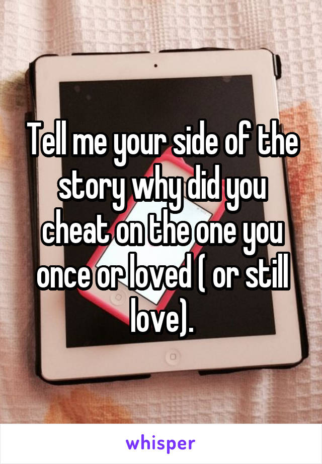 Tell me your side of the story why did you cheat on the one you once or loved ( or still love).