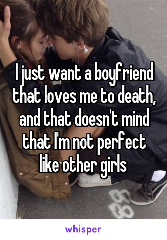 I just want a boyfriend that loves me to death, and that doesn't mind that I'm not perfect like other girls