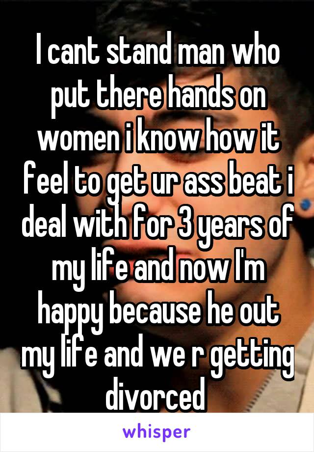 I cant stand man who put there hands on women i know how it feel to get ur ass beat i deal with for 3 years of my life and now I'm happy because he out my life and we r getting divorced
