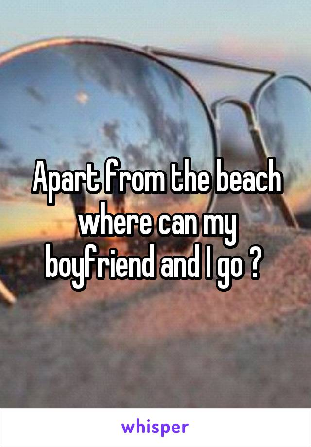 Apart from the beach where can my boyfriend and I go ?