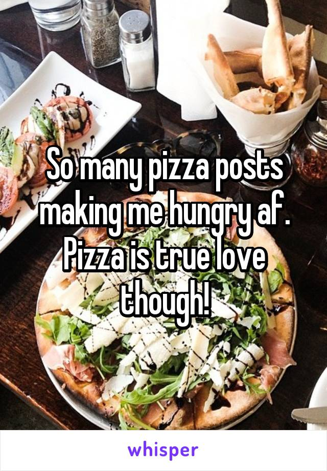 So many pizza posts making me hungry af. Pizza is true love though!