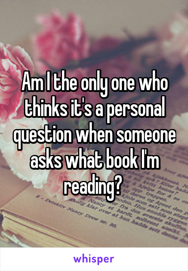 Am I the only one who thinks it's a personal question when someone asks what book I'm reading?