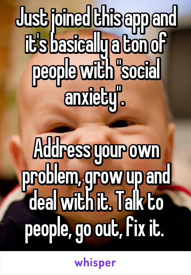 """Just joined this app and it's basically a ton of people with """"social anxiety"""".   Address your own problem, grow up and deal with it. Talk to people, go out, fix it."""