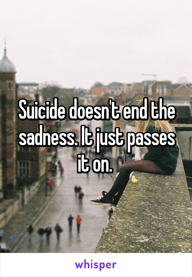 Suicide doesn't end the sadness. It just passes it on.