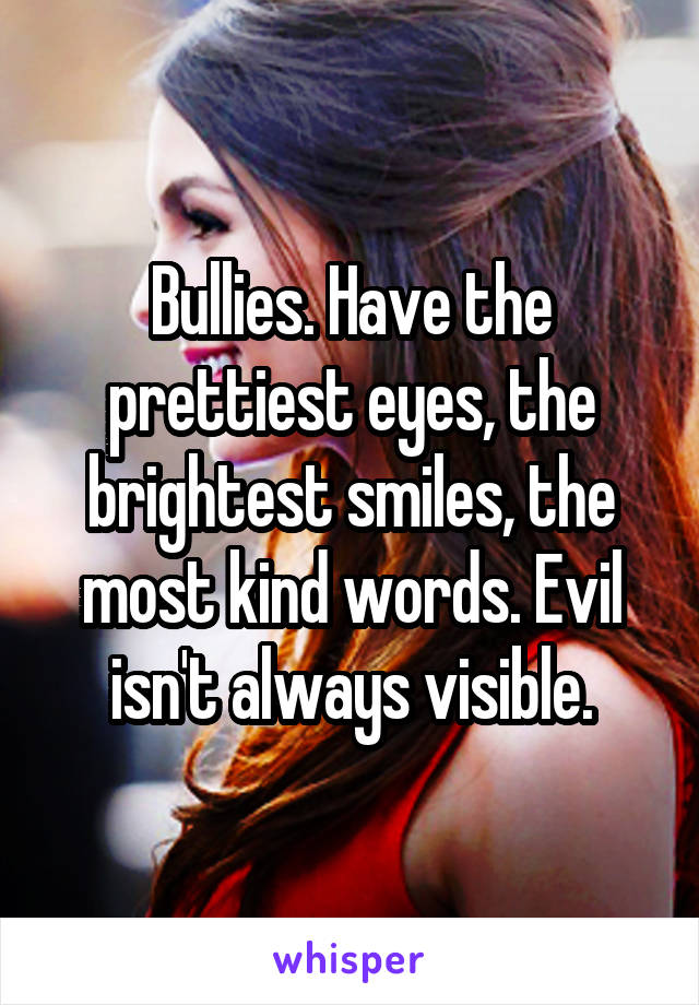 Bullies. Have the prettiest eyes, the brightest smiles, the most kind words. Evil isn't always visible.