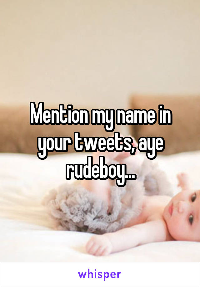 Mention my name in your tweets, aye rudeboy...