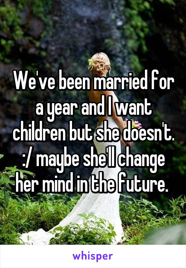 We've been married for a year and I want children but she doesn't. :/ maybe she'll change her mind in the future.