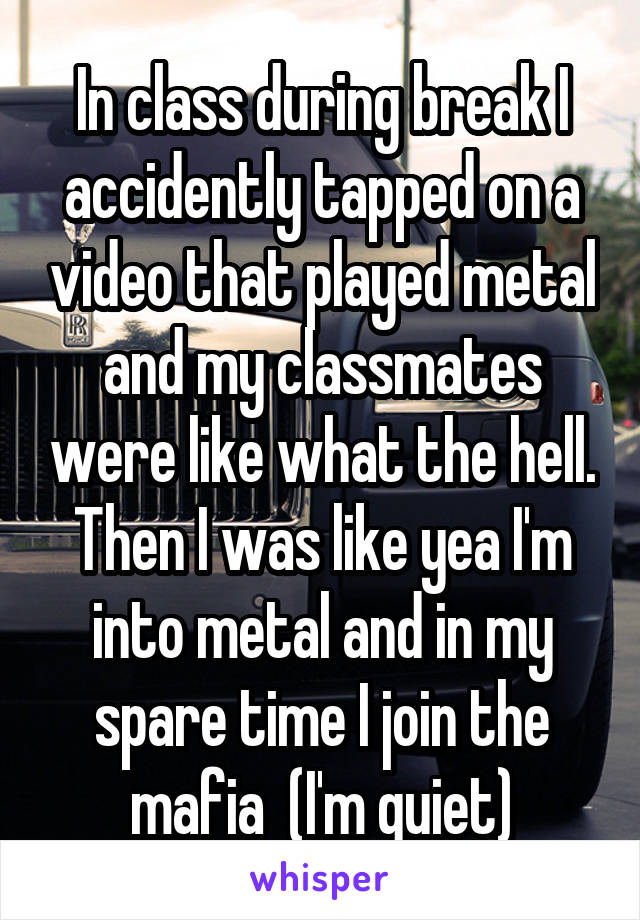 In class during break I accidently tapped on a video that played metal and my classmates were like what the hell. Then I was like yea I'm into metal and in my spare time I join the mafia  (I'm quiet)