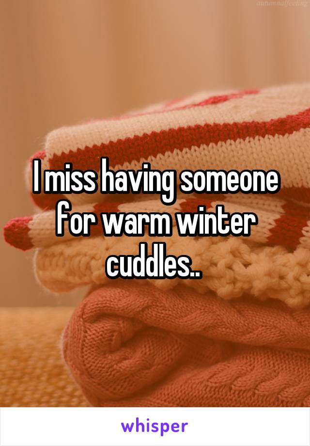 I miss having someone for warm winter cuddles..