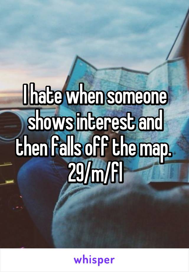 I hate when someone shows interest and then falls off the map.  29/m/fl