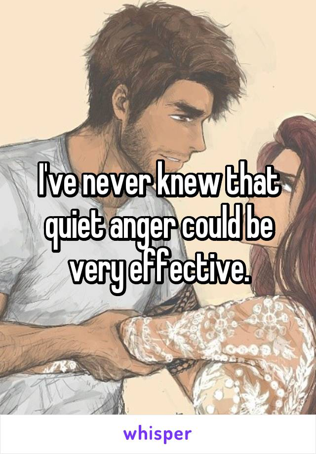 I've never knew that quiet anger could be very effective.