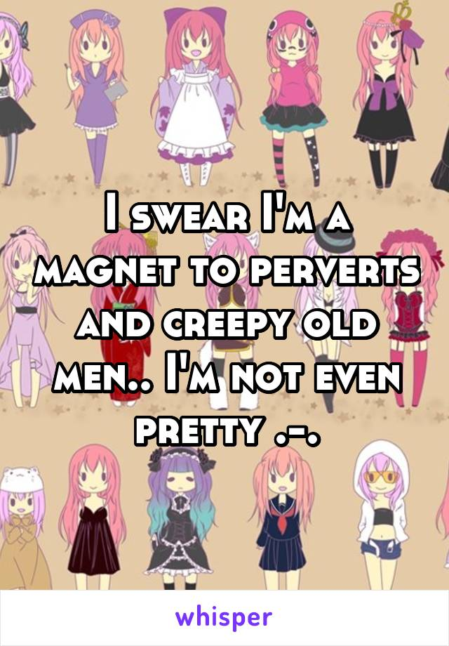 I swear I'm a magnet to perverts and creepy old men.. I'm not even pretty .-.