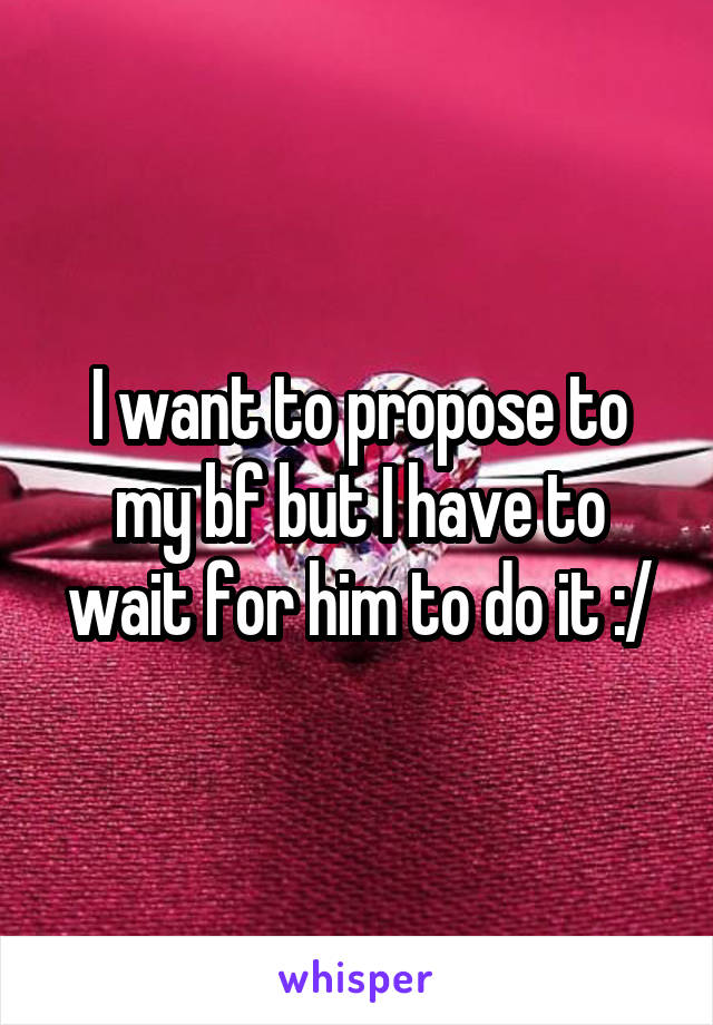 I want to propose to my bf but I have to wait for him to do it :/
