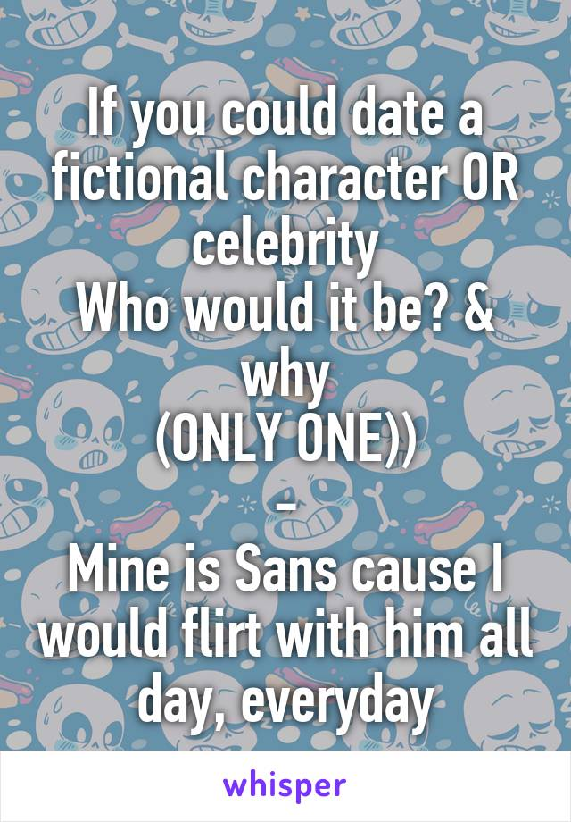 If you could date a fictional character OR celebrity Who would it be? & why (ONLY ONE)) - Mine is Sans cause I would flirt with him all day, everyday