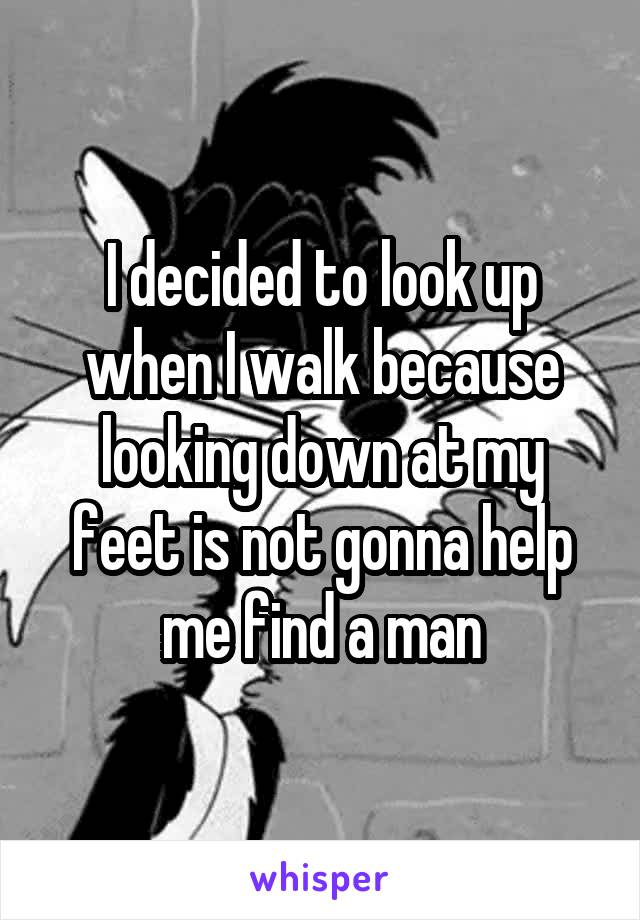 I decided to look up when I walk because looking down at my feet is not gonna help me find a man
