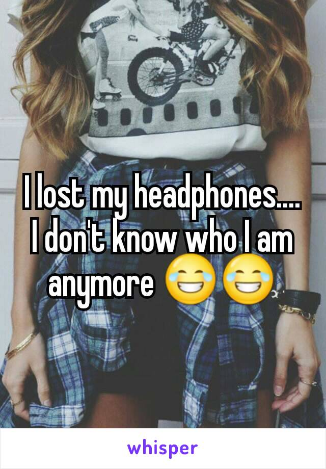 I lost my headphones.... I don't know who I am anymore 😂😂