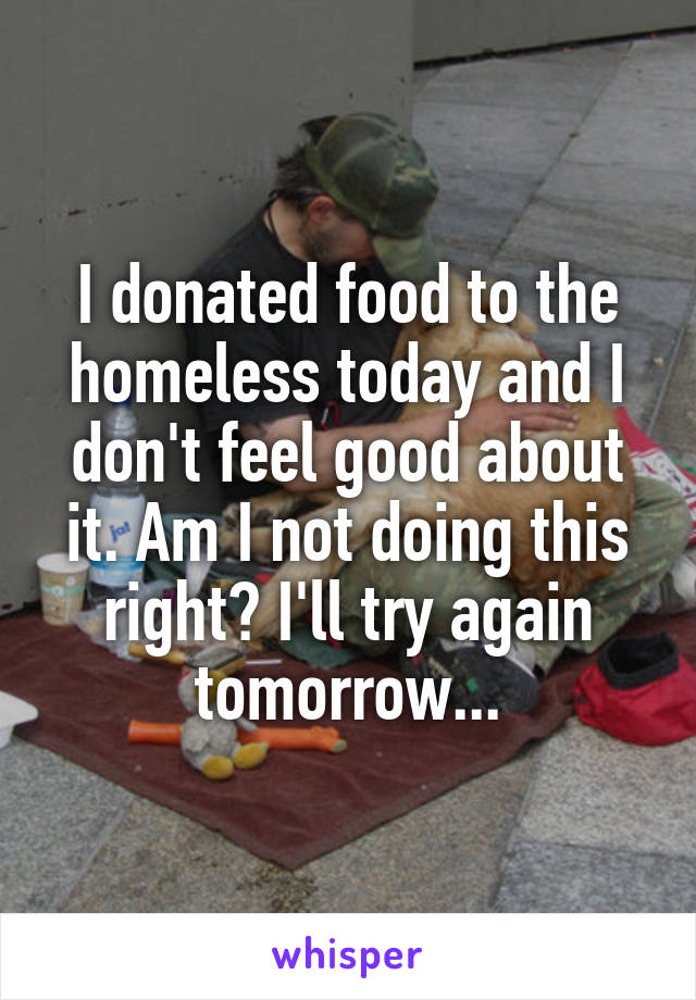 I donated food to the homeless today and I don't feel good about it. Am I not doing this right? I'll try again tomorrow...