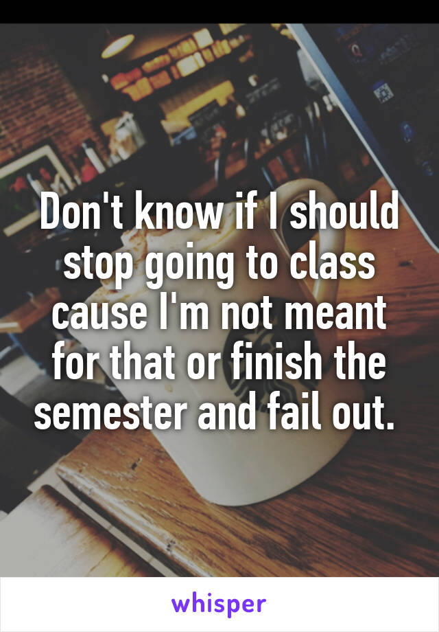 Don't know if I should stop going to class cause I'm not meant for that or finish the semester and fail out.