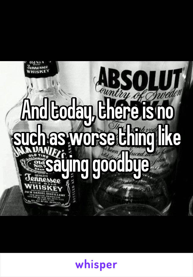 And today, there is no such as worse thing like saying goodbye