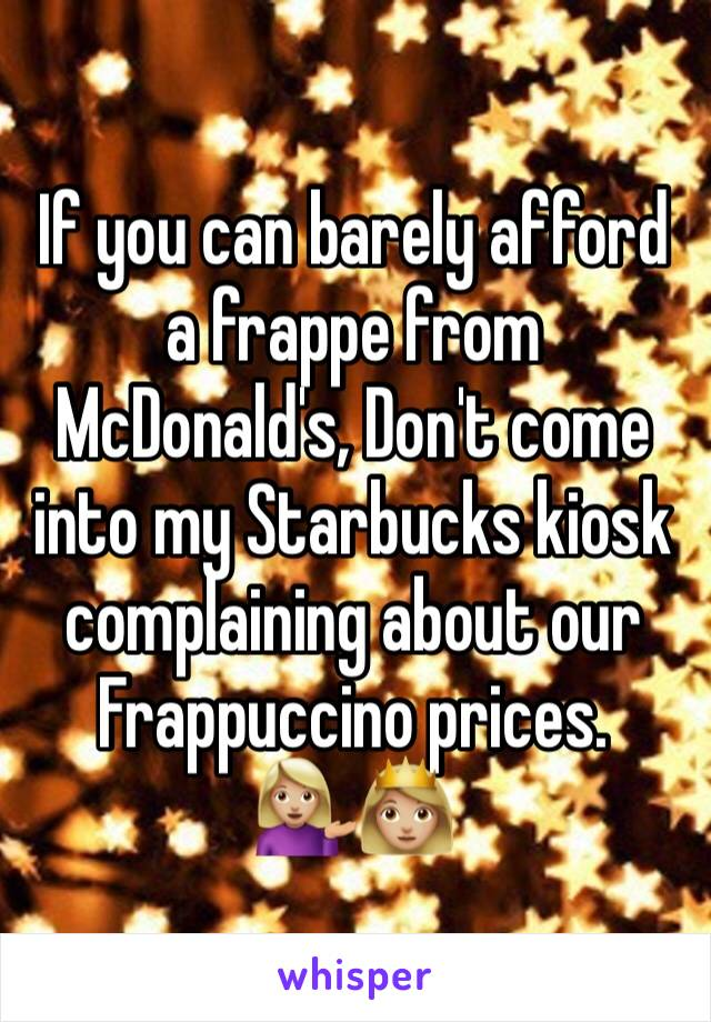 If you can barely afford a frappe from McDonald's, Don't come into my Starbucks kiosk complaining about our Frappuccino prices. 💁🏼👸🏼