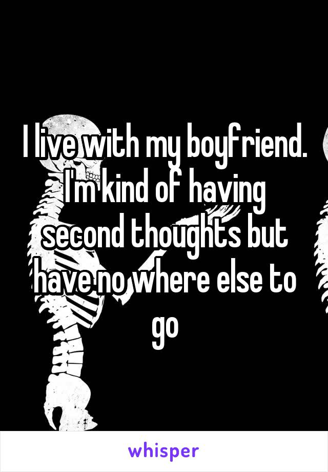 I live with my boyfriend. I'm kind of having second thoughts but have no where else to go
