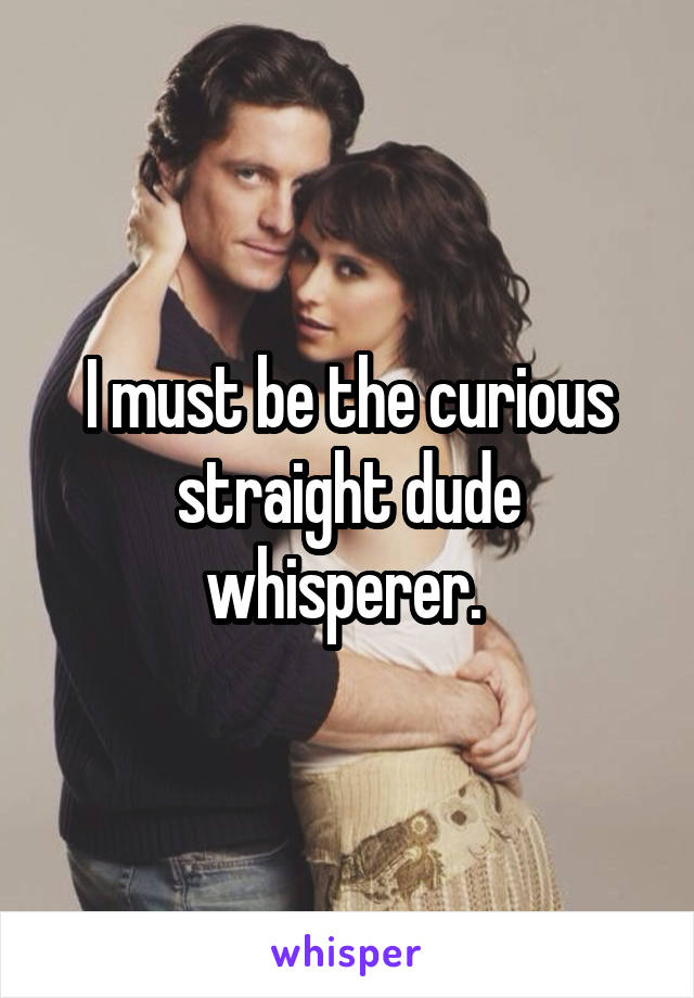 I must be the curious straight dude whisperer.