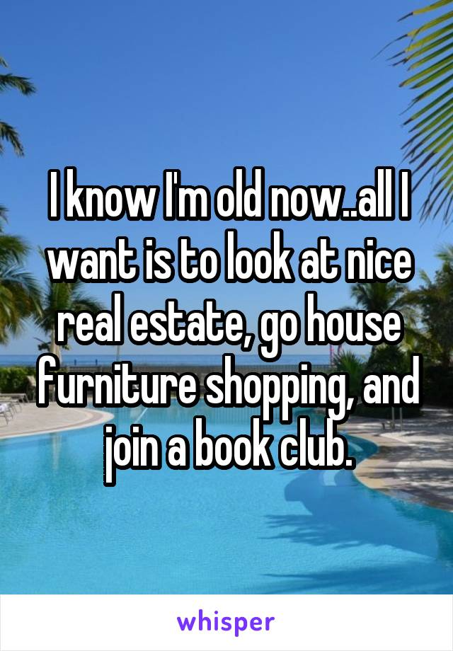 I know I'm old now..all I want is to look at nice real estate, go house furniture shopping, and join a book club.
