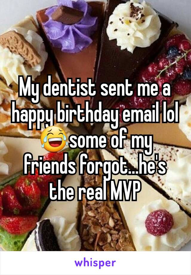 My dentist sent me a happy birthday email lol😂some of my friends forgot...he's the real MVP