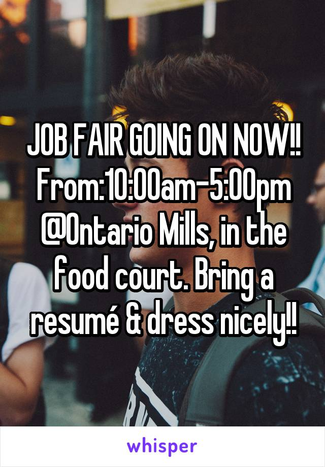 JOB FAIR GOING ON NOW!! From:10:00am-5:00pm @Ontario Mills, in the food court. Bring a resumé & dress nicely!!