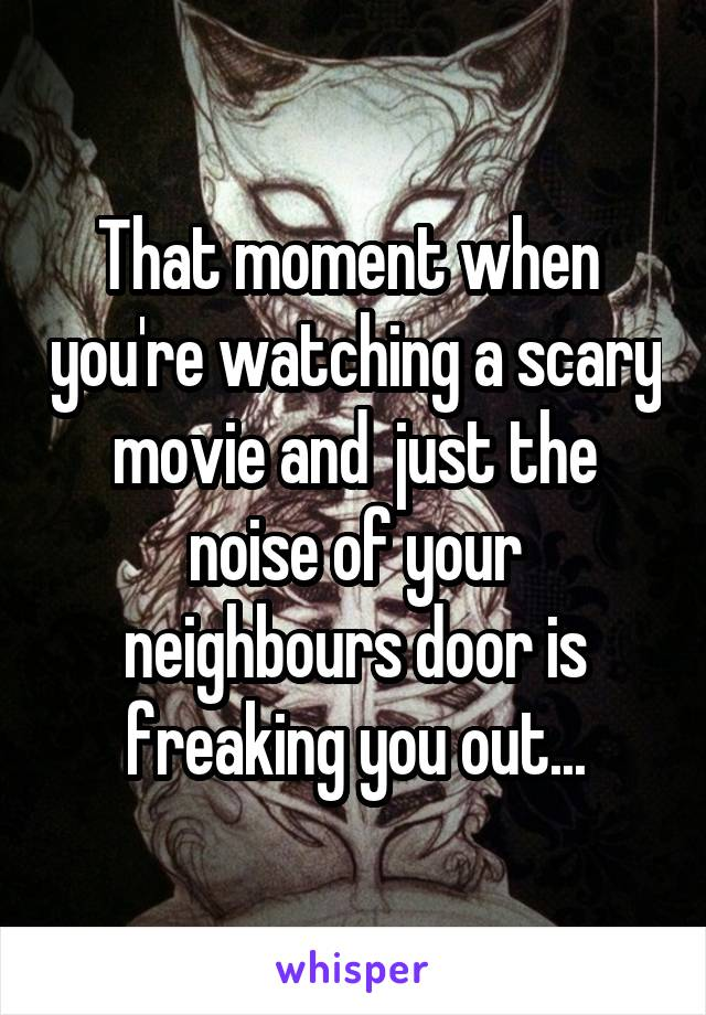 That moment when  you're watching a scary movie and  just the noise of your neighbours door is freaking you out...