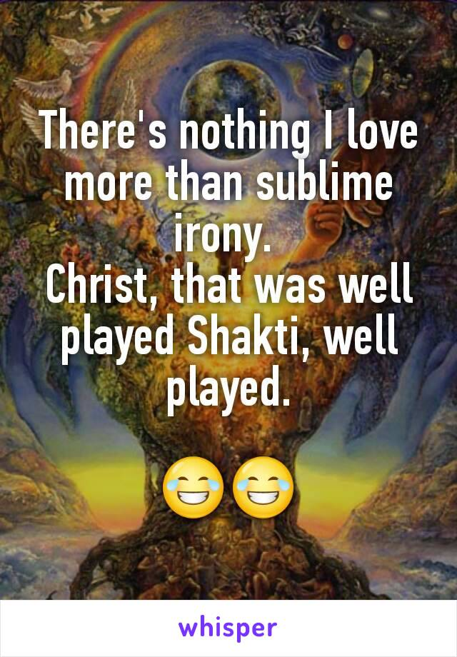There's nothing I love more than sublime irony.  Christ, that was well played Shakti, well played.  😂😂