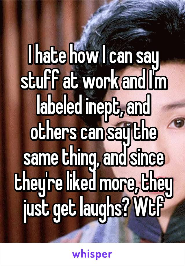 I hate how I can say stuff at work and I'm labeled inept, and others can say the same thing, and since they're liked more, they just get laughs? Wtf
