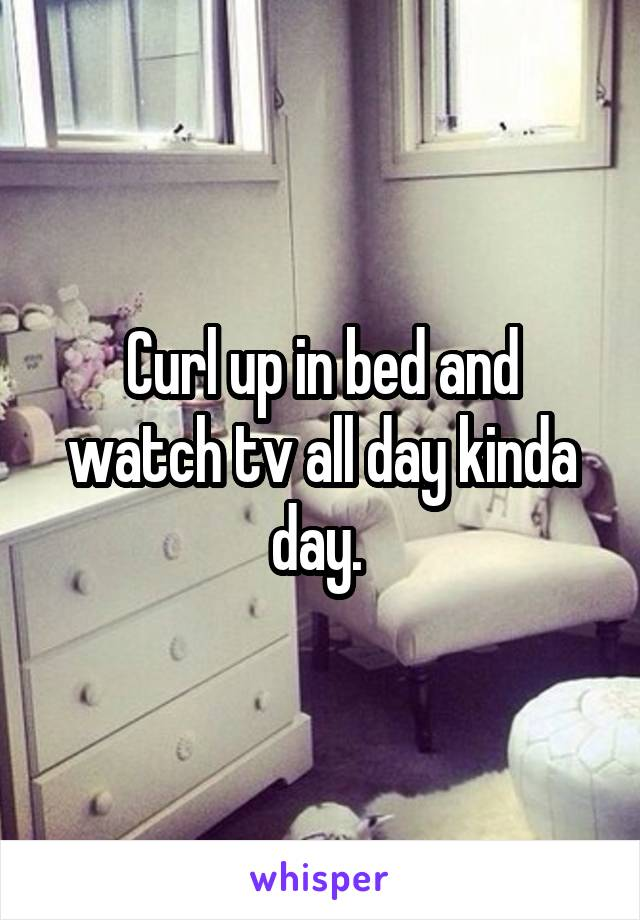 Curl up in bed and watch tv all day kinda day.