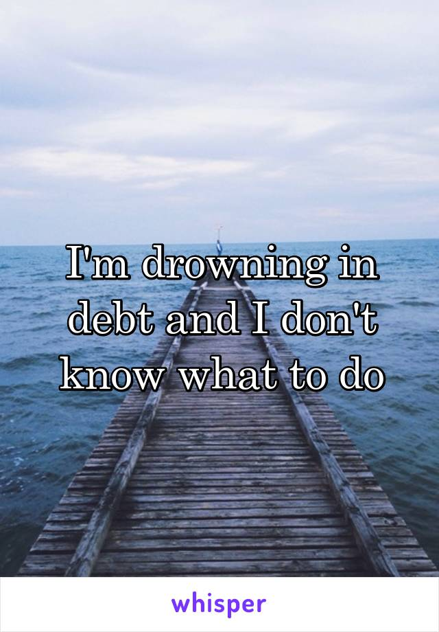 I'm drowning in debt and I don't know what to do