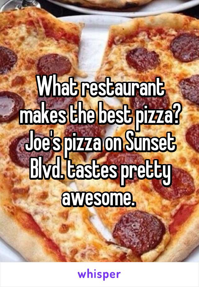 What restaurant makes the best pizza? Joe's pizza on Sunset Blvd. tastes pretty awesome.