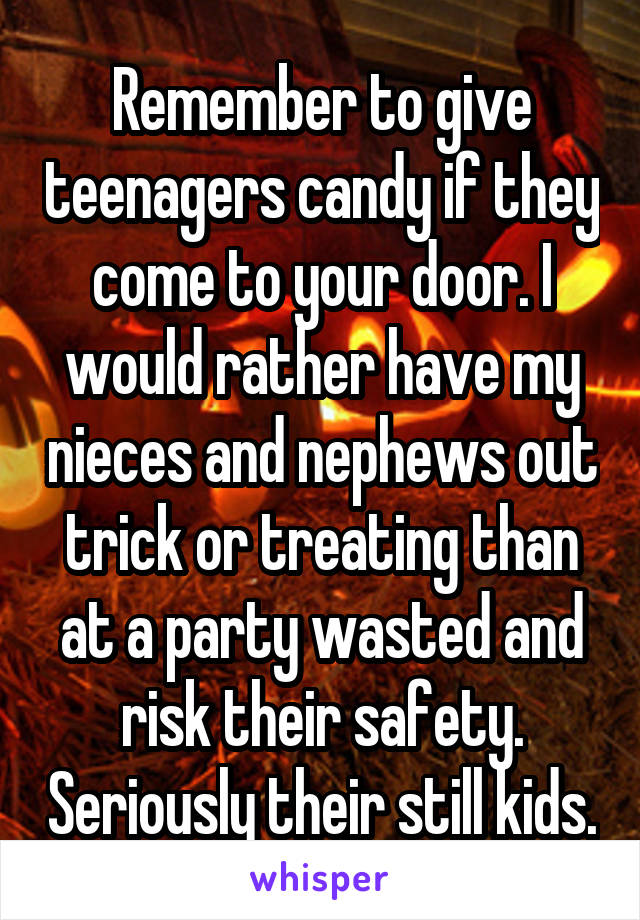 Remember to give teenagers candy if they come to your door. I would rather have my nieces and nephews out trick or treating than at a party wasted and risk their safety. Seriously their still kids.