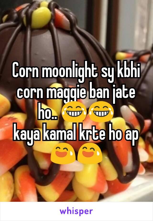 Corn moonlight sy kbhi corn maggie ban jate ho.. 😂😂 kaya kamal krte ho ap 😅😅