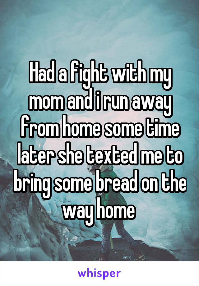 Had a fight with my mom and i run away from home some time later she texted me to bring some bread on the way home